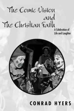 The Comic Vision and the Christian Faith: A Celebration of Life and Laughter