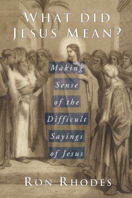 What Did Jesus Mean?: Making Sense of the Difficult Sayings of Jesus