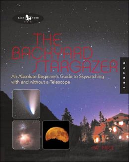 The Backyard Stargazer: An Absolute Beginner's Guide to Skywatching With and Without a Telescope