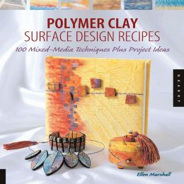 Polymer Clay Surface Design Recipes: 100 Mixed-Media Techniques Plus Projects Ideas