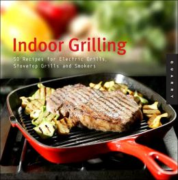 Indoor Grilling: 50 Recipes for Electric Grills, Stovetop Grills, and Smokers