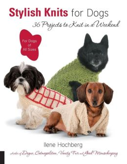 Stylish Knits for Dogs: 30 Projects to Knit in a Weekend