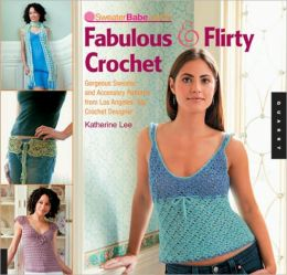 SweaterBabe.com's Fabulous and Flirty Crochet: Gorgeous Sweater and Accessory Patterns from Los Angeles' Top Crochet Designer