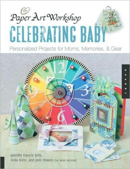 Paper Art Workshop: Celebrating Baby: Personalized Projects for Moms, Memories, and Gear