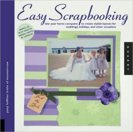 Easy Scrapbooking: Use Your Home Computer to Create Stylish Layouts for Weddings, Holidays and Other Cccasions