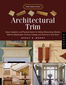 Architectural Trim: Ideas, Inspiration and Practical Advice for Adding Wainscoting, Mantels, Built-Ins, Baseboards, Cornices, Castings and Columns to your Home