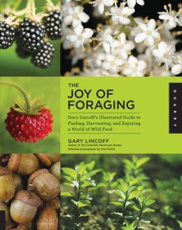 The Joy of Foraging: Gary Lincoff's Illustrated Guide to Finding, Harvesting, and Enjoying a World of Wild Food