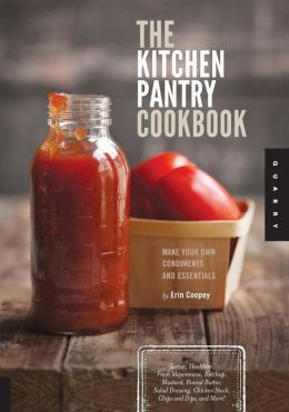 The Kitchen Pantry Cookbook: Make Your Own Condiments and Essentials - Tastier, Healthier, Fresh Mayonnaise, Ketchup, Mustard, Peanut Butter, Salad Dressing, Chicken Stock, Chips and Dips, and More!
