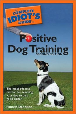 The Complete Idiot's Guide to Positive Dog Training, 2E