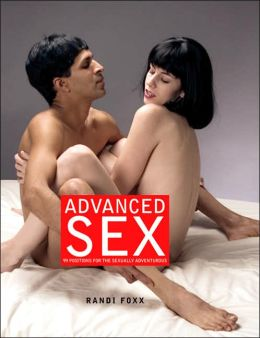 Advanced Sex: 101 Positions and Techniques for the Sexually Adventurous