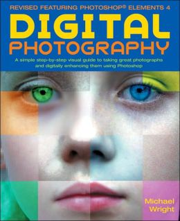 Digital Photography: A Step-by-Step Visual Guide to Taking Great Photographs and Digitally Enhancing Them Using Photoshop Elements4, Photoshop 7 and Photoshop CS