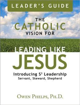 The Catholic Vision for Leading Like Jesus Leader's Guide: Introducing Leadership S3 Leadership Servant, Steward, Shepherd