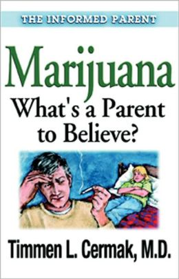 Marijuana (Informed Parent Series): What's a Parent to Believe?