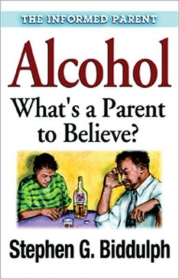 Alcohol (Informed Parent Series): What's a Parent to Believe?
