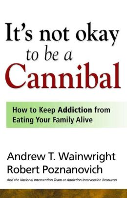 It's Not Okay to Be a Cannibal: How to Keep Addiction from Eating Your Family Alive