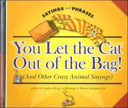 You Let the Cat Out of the Bag! (and Other Crazy Animal Sayings)