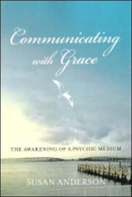Communicating with Grace: The Awakening of a Psychic Medium