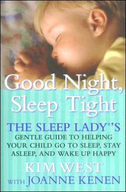 Good Night Sleep Tight: The Sleep Ladys Gentle Guide to Helping Your Child Go to Sleep, Stay Asleep, and Wake Up Happy Kim West and Joanne Kenen