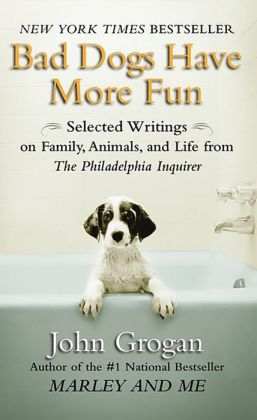 Bad Dogs Have More Fun: Selected Writings on Family, Animals, and Life from The Philadelphia Inquirer