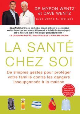 La Sante Chez Soi (The Healthy Home - French Canadian Edition): De simples gestes pour proteger votre famille contre les dangers insoupConnes a la maison