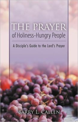 The Prayer of Holiness-Hungry People: A Disciple's Guide to the Lord's Prayer