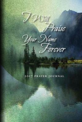 Prayer Journal 2017: I Will Praise Your Name Forever!