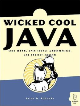 Wicked Cool Java: Code Bits, Open Source Libraries, and Project Ideas
