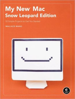 My New Mac, Snow Leopard Edition: 52 Simple Projects to Get You Started