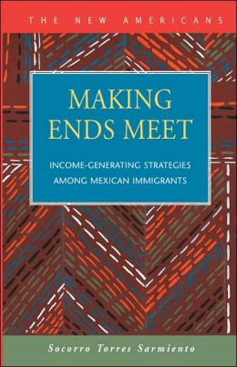 Making Ends Meet: Income-Generating Strategies Among Mexican Immigrants Socorro Torres Sarmiento