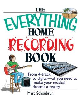 The Everything Home Recording Book: From 4-track to digital--all you need to make your musical dreams a reality