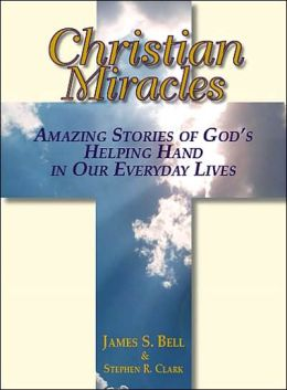 Christian Miracles: Amazing Stories Of God's Helping Hand In Our Everyday Lives