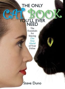 The Only Cat Book You'll Ever Need: The Essentials For Staying One Step Ahead Of Your Feline