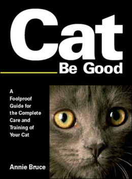 Cat Be Good: A Foolproof Guide for the Complete Care and Training of Your Cat