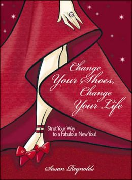 Change Your Shoes, Change Your Life: Strut Your Way to a Fabulous New You!