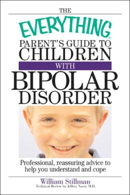 The Everything Parent's Guide To Children With Bipolar Disorder: Professional, Reassuring Advice to Help You Understand And Cope