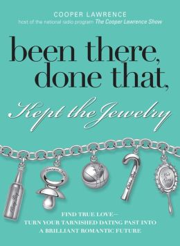 Been There, Done That, Kept The Jewelry: Find True Love--Turn Your Tarnished Dating Past into a Brilliant Romantic Future