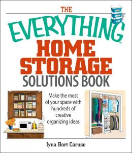 The Everything Home Storage Solutions Book: Make the Most of Your Space With Hundreds of Creative Organizing Ideas