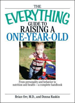 The Everything Guide To Raising A One-Year-Old: From Personality And Behavior to Nutrition And Health--a Complete Handbook