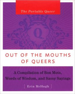 The Portable Queer: Out of the Mouths of Queers: A Compilation of Bon Mots, Words of Wisdom and Sassy Sayings