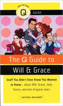 The Q Guide to Will and Grace: Stuff You Didn't Even Know You Wanted to Know...about Will, Grace, Jack, Karen, and lots of guest stars