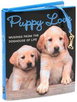 Puppy Love: Musings from the Doghouse of Life Little Gift Book