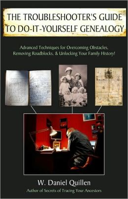 The Troubleshooter's Guide to Do-It-Yourself Genealogy: Advanced Techniques for Overcoming Obstacles, Removing Roadblocks, and Unlocking Your Family History! W. Daniel Quillen
