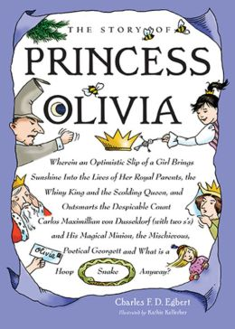 The Story of Princess Olivia: Wherein an optimistic slip of a girl brings sunshine into the lives of her Royal Parents, the whiny King and the scolding Queen, and out smarts the despicable Count Carlos Maximillian von Dusseldorf (with two sâ??s) and