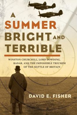 Summer Bright and Terrible: Winston Churchill, Lord Dowding, Radar and the Impossible Triumph of the Battle of Britain