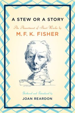 A Stew or a Story: An Assortment of Short Works by M.F. K. Fisher