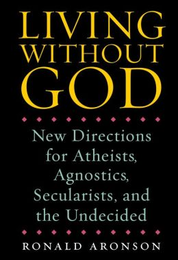 Living Without God: New Directions for Atheists, Agnostics, Secularists, and the Undecided
