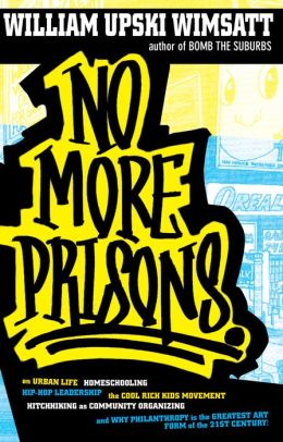 No More Prisons: Urban Life, Homeschooling, Hip-Hop Leadership, the Cool Rich Kids Movement, a Hitchhiker's Guide to Community Organizing, and Why Philanthropy Is the Greatest Art Form of the 21st Century!