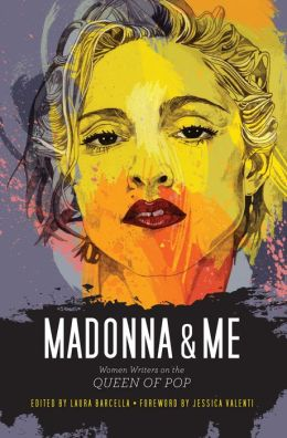 Madonna and Me: Women Writers on the Queen of Pop Laura Barcella and Jessica Valenti