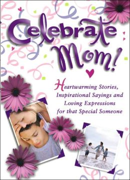 Celebrate Mom: Heartwarming Stories, Inspirational Sayings, and Loving Expressions for a Special Mother