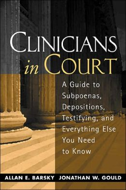 Clinicians in Court: A Guide to Subpoenas, Depositions, Testifying, and Everything Else You Need to Know